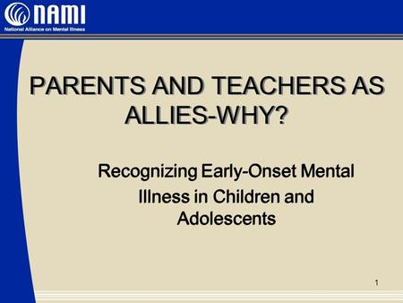 PARENTS AND TEACHERS AS ALLIES-WHY? Recognizing Early-Onset Mental Illness in Children and Adolescents Recognizing Early-Onset Mental Illness in Children.