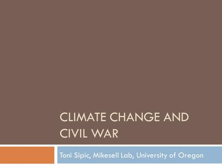 CLIMATE CHANGE AND CIVIL WAR Toni Sipic, Mikesell Lab, University of Oregon.