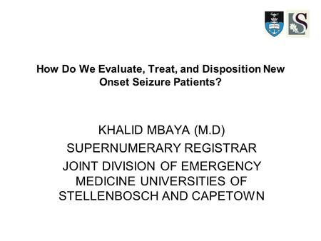 How Do We Evaluate, Treat, and Disposition New Onset Seizure Patients? KHALID MBAYA (M.D) SUPERNUMERARY REGISTRAR JOINT DIVISION OF EMERGENCY MEDICINE.