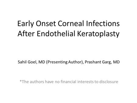 Early Onset Corneal Infections After Endothelial Keratoplasty Sahil Goel, MD (Presenting Author), Prashant Garg, MD *The authors have no financial interests.