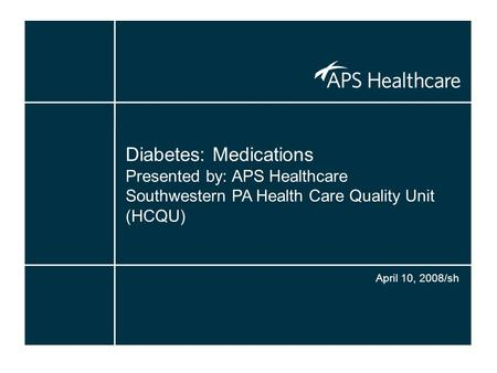 Diabetes: Medications Presented by: APS Healthcare Southwestern PA Health Care Quality Unit (HCQU) April 10, 2008/sh.
