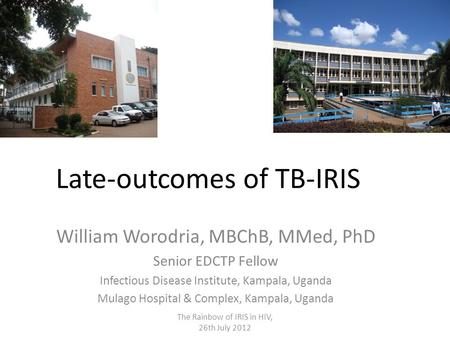 Late-outcomes of TB-IRIS William Worodria, MBChB, MMed, PhD Senior EDCTP Fellow Infectious Disease Institute, Kampala, Uganda Mulago Hospital & Complex,