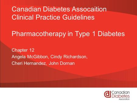 Canadian Diabetes Assocaition Clinical Practice Guidelines Pharmacotherapy in Type 1 Diabetes Chapter 12 Angela McGibbon, Cindy Richardson, Cheri Hernandez,