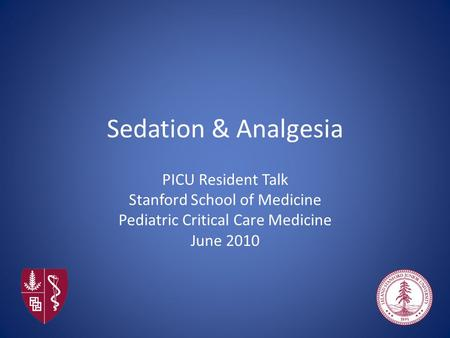 Sedation & Analgesia PICU Resident Talk Stanford School of Medicine Pediatric Critical Care Medicine June 2010.