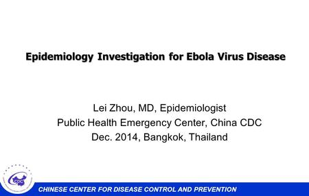 CHINESE CENTER FOR DISEASE CONTROL AND PREVENTION Epidemiology Investigation for Ebola Virus Disease Lei Zhou, MD, Epidemiologist Public Health Emergency.