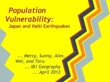 Population Vulnerability: Japan and Haiti Earthquakes... Mercy, Sunny, Alex, Wei, and Teru... IB1 Geography... April 2013.