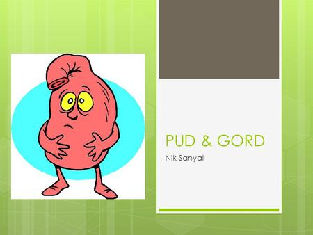 PUD & GORD Nik Sanyal. Overview How common is it + what are the risk factors? What are the symptoms and signs? Investigations Management Possible exam.