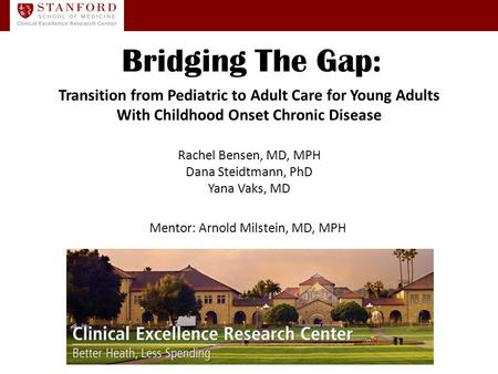 Rachel Bensen, MD, MPH Dana Steidtmann, PhD Yana Vaks, MD Mentor: Arnold Milstein, MD, MPH Bridging The Gap: Transition from Pediatric to Adult Care for.