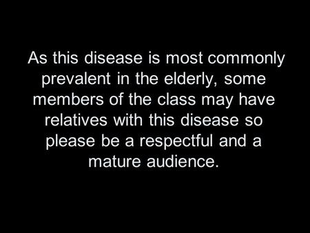 As this disease is most commonly prevalent in the elderly, some members of the class may have relatives with this disease so please be a respectful and.