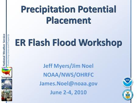 National Weather Service Protecting Lives and Property Precipitation Potential Placement ER Flash Flood Workshop Jeff Myers/Jim Noel NOAA/NWS/OHRFC