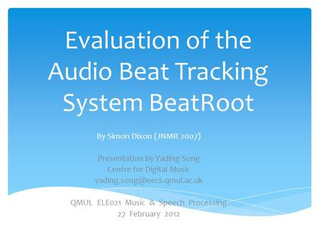 Evaluation of the Audio Beat Tracking System BeatRoot By Simon Dixon (JNMR 2007) Presentation by Yading Song Centre for Digital Music