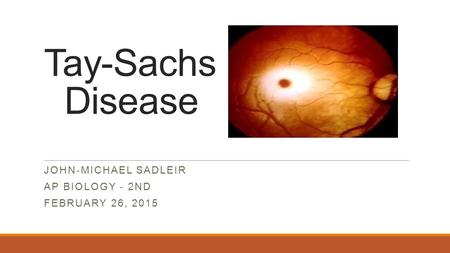 Tay-Sachs Disease JOHN-MICHAEL SADLEIR AP BIOLOGY - 2ND FEBRUARY 26, 2015.