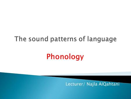 Phonology Lecturer/ Najla AlQahtani.  Phonology is the description of the systems and patterns of speech sounds in a language.  It is based on a theory.
