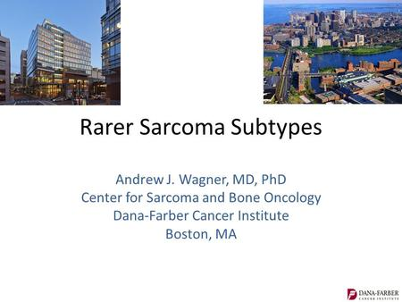 Rarer Sarcoma Subtypes Andrew J. Wagner, MD, PhD Center for Sarcoma and Bone Oncology Dana-Farber Cancer Institute Boston, MA.