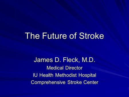 The Future of Stroke James D. Fleck, M.D. Medical Director IU Health Methodist Hospital Comprehensive Stroke Center.