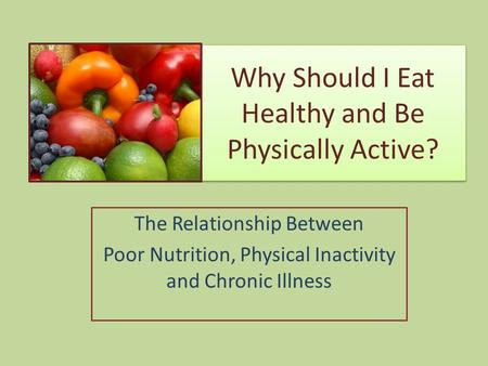 Why Should I Eat Healthy and Be Physically Active? The Relationship Between Poor Nutrition, Physical Inactivity and Chronic Illness.