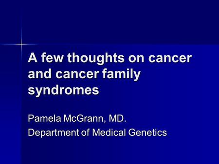 A few thoughts on cancer and cancer family syndromes Pamela McGrann, MD. Department of Medical Genetics.