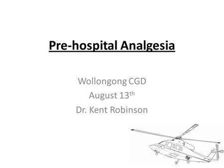 Pre-hospital Analgesia Wollongong CGD August 13 th Dr. Kent Robinson.