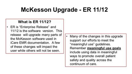 "McKesson Upgrade - ER 11/12 What is ER 11/12? ER is ""Enterprise Release"" and 11/12 is the software version. This release will upgrade many parts of the."