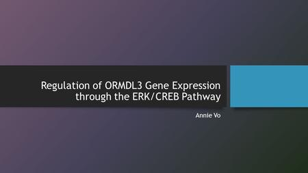 Regulation of ORMDL3 Gene Expression through the ERK/CREB Pathway Annie Vo.