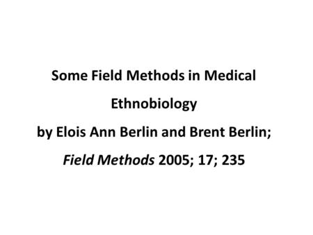 Some Field Methods in Medical Ethnobiology by Elois Ann Berlin and Brent Berlin; Field Methods 2005; 17; 235.