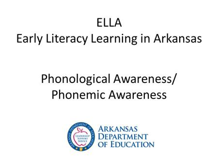 ELLA Early Literacy Learning in Arkansas Phonological Awareness/ Phonemic Awareness.