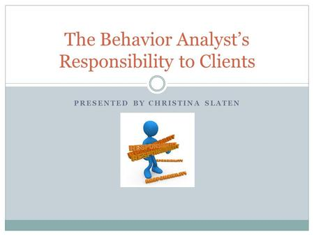 PRESENTED BY CHRISTINA SLATEN The Behavior Analyst's Responsibility to Clients.