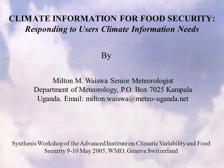 CLIMATE INFORMATION FOR FOOD SECURITY: Responding to Users Climate Information Needs Milton M. Waiswa Senior Meteorologist Department of Meteorology, P.O.