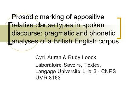 Prosodic marking of appositive relative clause types in spoken discourse: pragmatic and phonetic analyses of a British English corpus Cyril Auran & Rudy.
