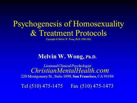 Psychogenesis of Homosexuality & Treatment Protocols Copyright © Melvin W. Wong, Ph.D. 1996-2002 Melvin W. Wong, Ph.D. Licensed Clinical Psychologist ChristianMentalHealth.com.