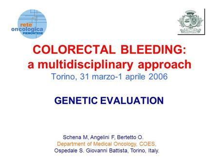 COLORECTAL BLEEDING: a multidisciplinary approach Torino, 31 marzo-1 aprile 2006 GENETIC EVALUATION Schena M, Angelini F, Bertetto O. Department of Medical.