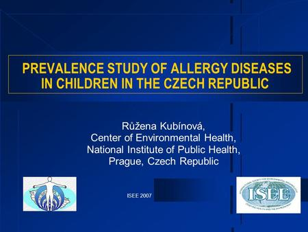 ISEE 2007 PREVALENCE STUDY OF ALLERGY DISEASES IN CHILDREN IN THE CZECH REPUBLIC Růžena Kubínová, Center of Environmental Health, National Institute of.
