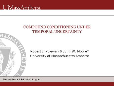 Neuroscience & Behavior Program Robert J. Polewan & John W. Moore* University of Massachusetts Amherst COMPOUND CONDITIONING UNDER TEMPORAL UNCERTAINTY.