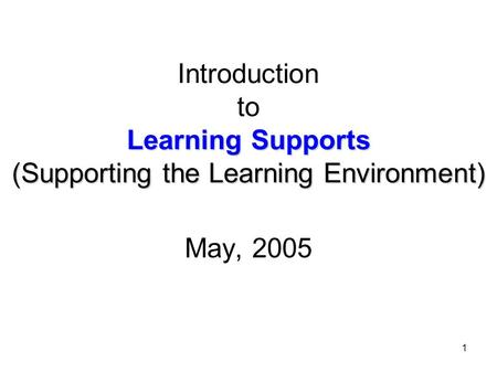 1 Learning Supports (Supporting the Learning Environment) Introduction to Learning Supports (Supporting the Learning Environment) May, 2005.