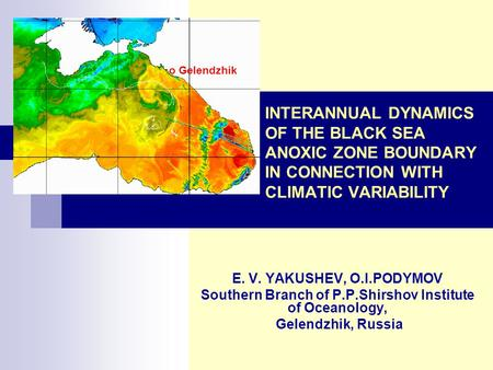 INTERANNUAL DYNAMICS OF THE BLACK SEA ANOXIC ZONE BOUNDARY IN CONNECTION WITH CLIMATIC VARIABILITY E. V. YAKUSHEV, O.I.PODYMOV Southern Branch of P.P.Shirshov.