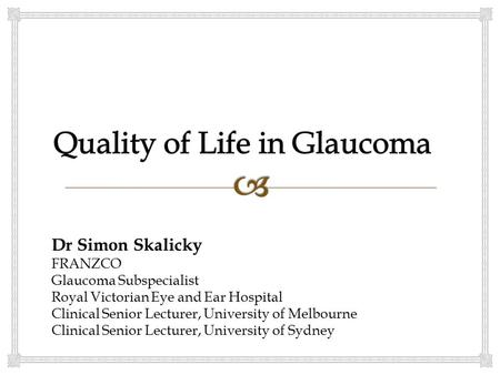 Dr Simon Skalicky FRANZCO Glaucoma Subspecialist Royal Victorian Eye and Ear Hospital Clinical Senior Lecturer, University of Melbourne Clinical Senior.