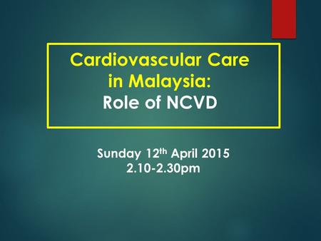 Cardiovascular Care in Malaysia: Role of NCVD Sunday 12 th April 2015 2.10-2.30pm.