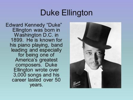 "Duke Ellington Edward Kennedy ""Duke"" Ellington was born in Washington D.C. in 1899. He is known for his piano playing, band leading and especially for."
