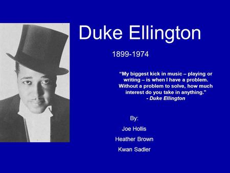 "Duke Ellington 1899-1974 ""My biggest kick in music – playing or writing – is when I have a problem. Without a problem to solve, how much interest do you."