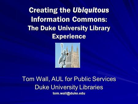 Creating the Ubiquitous Information Commons : The Duke University Library Experience Tom Wall, AUL for Public Services Duke University Libraries