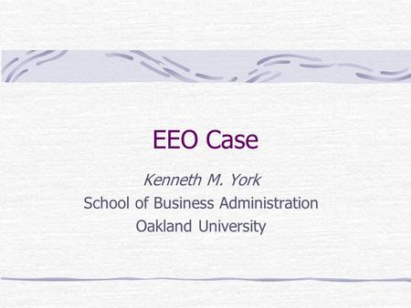 EEO Case Kenneth M. York School of Business Administration Oakland University.