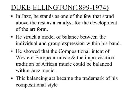 DUKE ELLINGTON(1899-1974) In Jazz, he stands as one of the few that stand above the rest as a catalyst for the development of the art form. He struck a.