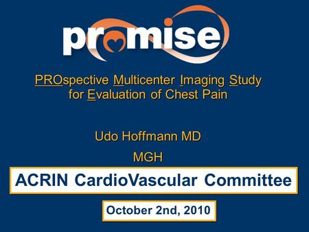 PROspective Multicenter Imaging Study for Evaluation of Chest Pain Udo Hoffmann MD MGH ACRIN CardioVascular Committee October 2nd, 2010.