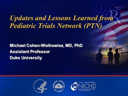 Updates and Lessons Learned from Pediatric Trials Network (PTN) Michael Cohen-Wolkowiez, MD, PhD Assistant Professor Duke University Michael Cohen-Wolkowiez,
