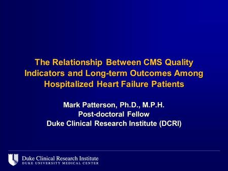 The Relationship Between CMS Quality Indicators and Long-term Outcomes Among Hospitalized Heart Failure Patients Mark Patterson, Ph.D., M.P.H. Post-doctoral.