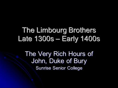 The Limbourg Brothers Late 1300s – Early 1400s The Very Rich Hours of John, Duke of Bury Sunrise Senior College.