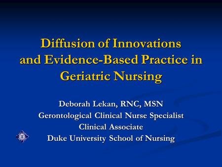 Diffusion of Innovations and Evidence-Based Practice in Geriatric Nursing Deborah Lekan, RNC, MSN Gerontological Clinical Nurse Specialist Clinical Associate.