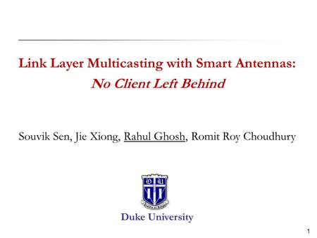 1 Link Layer Multicasting with Smart Antennas: No Client Left Behind Souvik Sen, Jie Xiong, Rahul Ghosh, Romit Roy Choudhury Duke University.