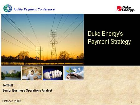 1 Click to edit Master title style Jeff Hill Senior Business Operations Analyst October, 2009 Duke Energy's Payment Strategy Utility Payment Conference.