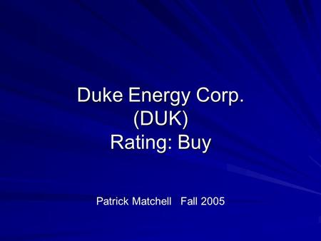 Duke Energy Corp. (DUK) Rating: Buy Patrick Matchell Fall 2005.